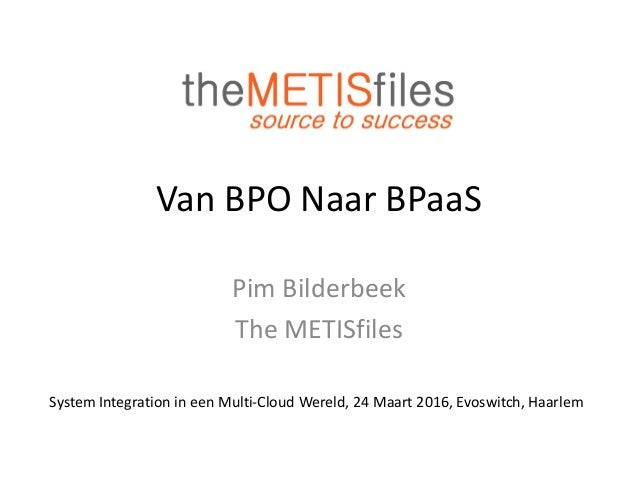 Van BPO Naar BPaaS Pim Bilderbeek The METISfiles System Integration in een Multi-Cloud Wereld, 24 Maart 2016, Evoswitch, H...