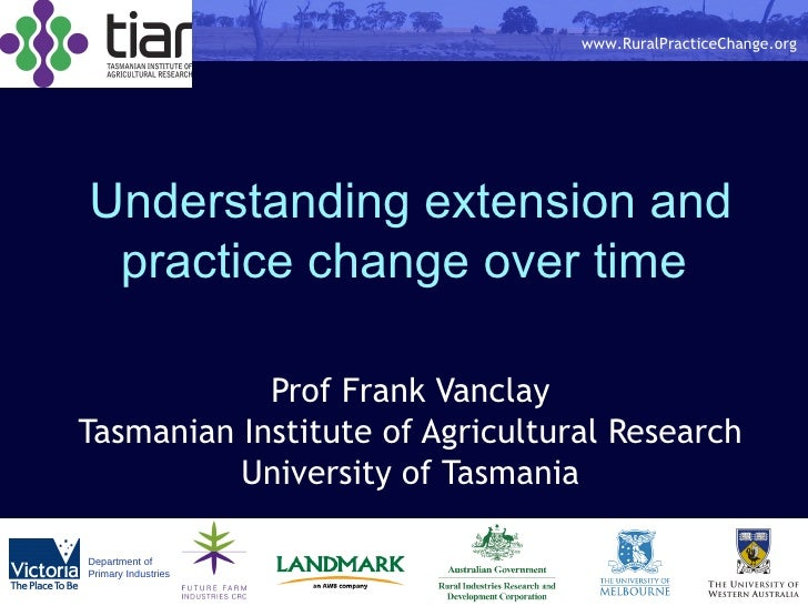 Understanding extension and practice change over time  Prof Frank Vanclay Tasmanian Institute of Agricultural Research Uni...