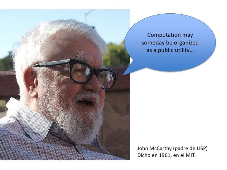 Computation may someday be organized as a public utility…<br />John McCarthy (padre de LISP)<br />Dicho en 1961, en el MIT...