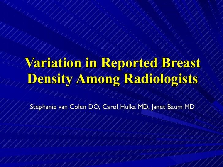 Variation in Reported Breast Density Among Radiologists Stephanie van Colen DO, Carol Hulka MD, Janet Baum MD