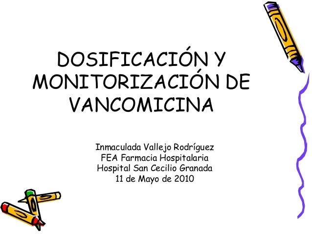 DOSIFICACIÓN Y MONITORIZACIÓN DE VANCOMICINA Inmaculada Vallejo Rodríguez FEA Farmacia Hospitalaria Hospital San Cecilio G...