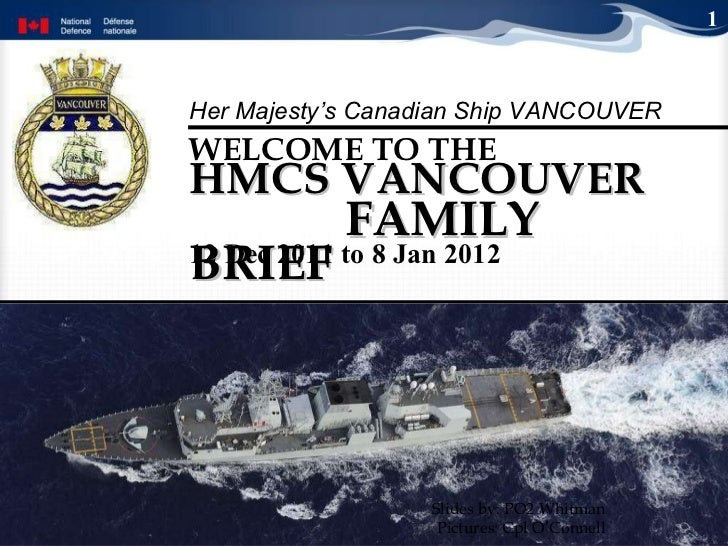 HMCS VANCOUVER  FAMILY BRIEF WELCOME TO THE   Slides by: PO2 Whitman Pictures: Cpl O'Connell 1 12 Dec 2011 to 8 Jan 2012