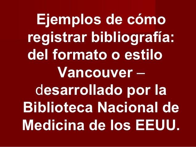 Ejemplos de cómoregistrar bibliografía:del formato o estilo     Vancouver –  desarrollado por laBiblioteca Nacional deMedi...