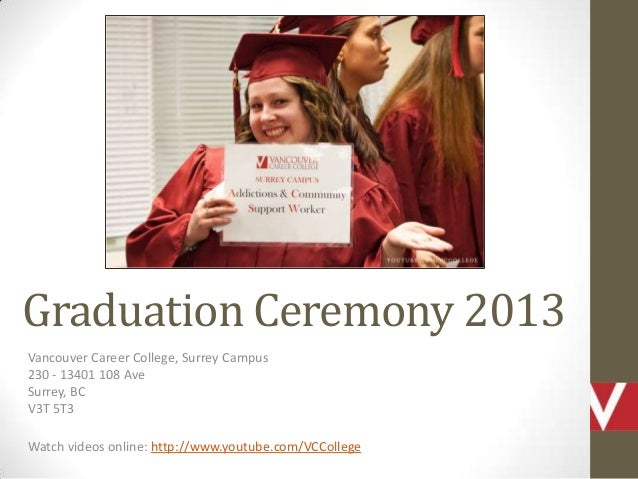 Graduation Ceremony 2013 Vancouver Career College, Surrey Campus 230 - 13401 108 Ave Surrey, BC V3T 5T3 Watch videos onlin...