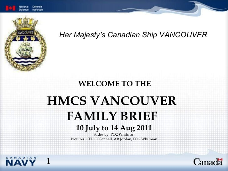 HMCS VANCOUVER FAMILY BRIEF WELCOME TO THE   10 July to 14 Aug 2011 Slides by: PO2 Whitman Pictures: CPL O'Connell, AB Jor...