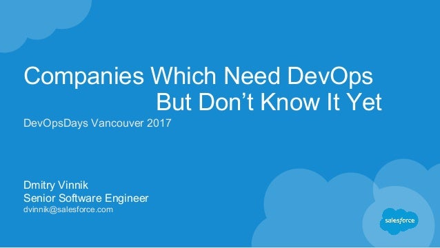Companies Which Need DevOps But Don't Know It Yet Dmitry Vinnik Senior Software Engineer dvinnik@salesforce.com DevOpsDays...