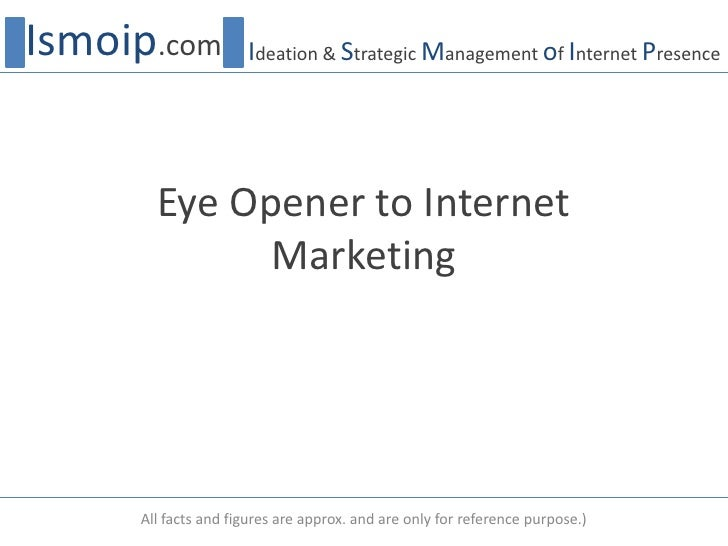 Eye Opener to Internet Marketing<br />Ismoip.com<br />Ideation & Strategic Management of Internet Presence<br />All facts ...