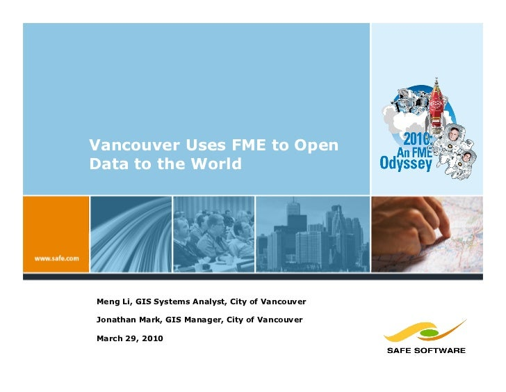Vancouver Uses FME to Open Data to the World     Meng Li, GIS Systems Analyst, City of Vancouver  Jonathan Mark, GIS Manag...