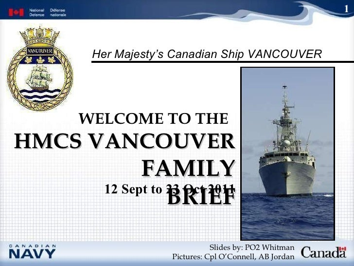 HMCS VANCOUVER  FAMILY BRIEF WELCOME TO THE   Slides by: PO2 Whitman Pictures: Cpl O'Connell, AB Jordan 1 12 Sept to 23 Oc...