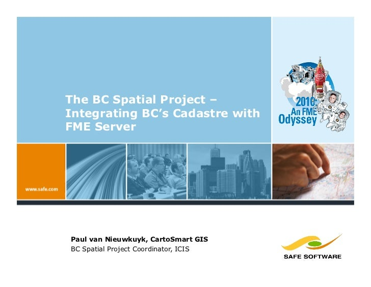The BC Spatial Project – Integrating BC's Cadastre with FME Server     Paul van Nieuwkuyk, CartoSmart GIS BC Spatial Proje...