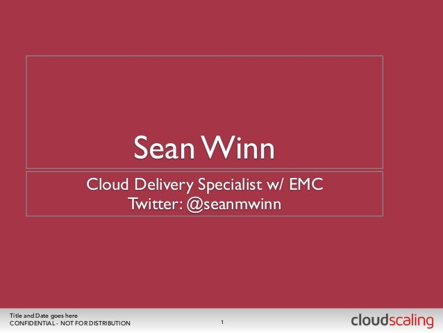 Sean Winn  Cloud Delivery Specialist w/ EMC  Twitter: @seanmwinn  Title and Date goes here  CONFIDENTIAL - NOT FOR DISTRIB...