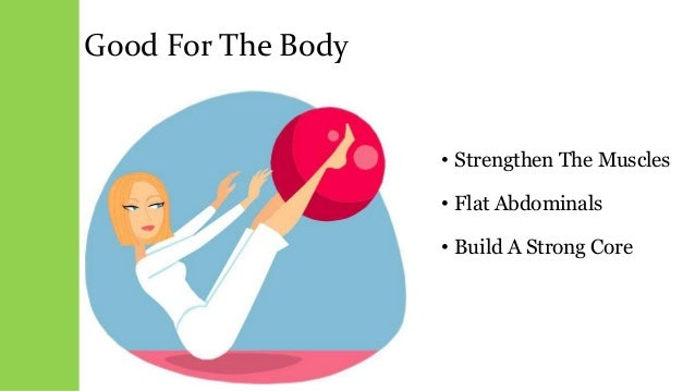Good For The Body • Strengthen The Muscles • Flat Abdominals • Build A Strong Core