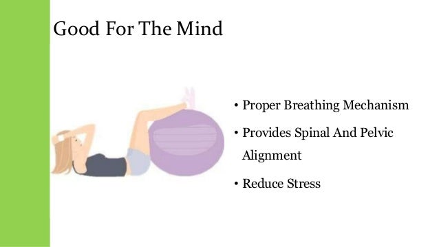 Good For The Mind • Proper Breathing Mechanism • Provides Spinal And Pelvic Alignment • Reduce Stress
