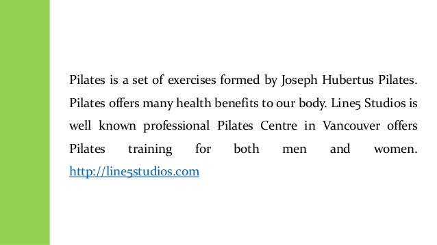 Pilates is a set of exercises formed by Joseph Hubertus Pilates. Pilates offers many health benefits to our body. Line5 St...