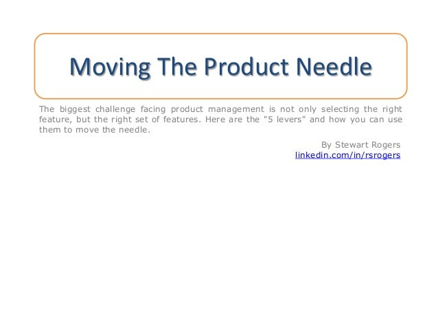 Moving The Product Needle The biggest challenge facing product management is not only selecting the right feature, but the...