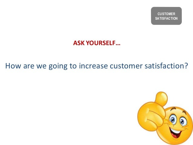 ASK YOURSELF… How are we going to increase customer satisfaction? CUSTOMER SATISFACTION