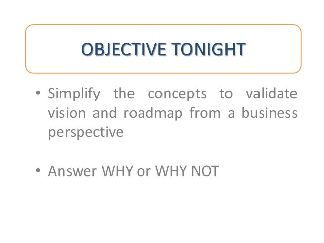 OBJECTIVE TONIGHT • Simplify the concepts to validate vision and roadmap from a business perspective • Answer WHY or WHY N...