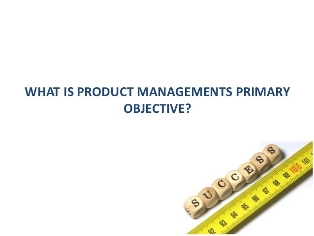 WHAT IS PRODUCT MANAGEMENTS PRIMARY OBJECTIVE?