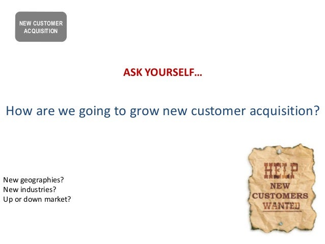 ASK YOURSELF… How are we going to grow new customer acquisition? New geographies? New industries? Up or down market? NEW C...