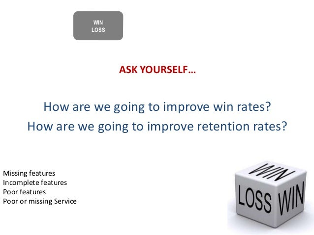 ASK YOURSELF… How are we going to improve win rates? How are we going to improve retention rates? Missing features Incompl...
