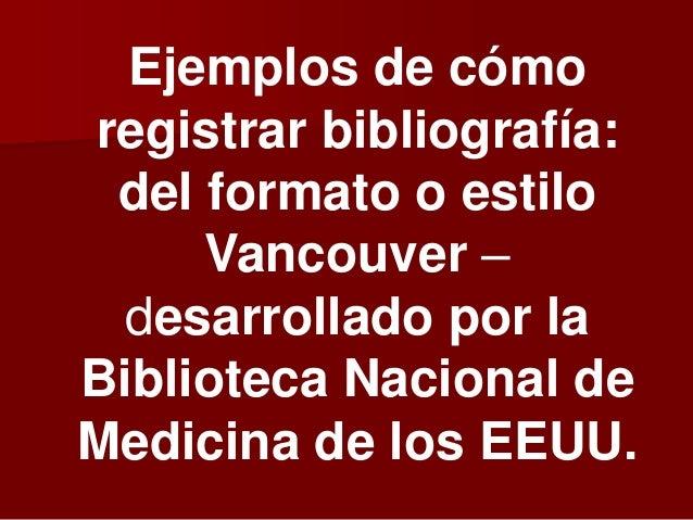 Ejemplos de cómo registrar bibliografía: del formato o estilo Vancouver – desarrollado por la Biblioteca Nacional de Medic...
