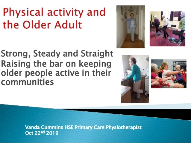 Strong, Steady and Straight Raising the bar on keeping older people active in their communities Vanda Cummins HSE Primary ...