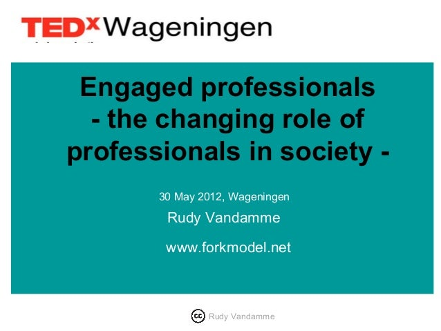 Engaged professionals  - the changing role ofprofessionals in society -       30 May 2012, Wageningen        Rudy Vandamme...