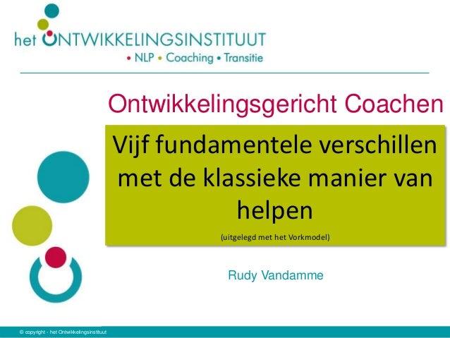 © copyright - het Ontwikkelingsinstituut Ontwikkelingsgericht Coachen Rudy Vandamme Vijf fundamentele verschillen met de k...