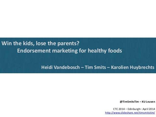 Win the kids, lose the parents? Endorsement marketing for healthy foods Heidi Vandebosch – Tim Smits – Karolien Huybrechts...