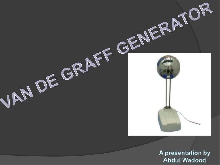 Van de GraffWas a scientist born in 1901. He inventedvan de Graff generator in 1929.