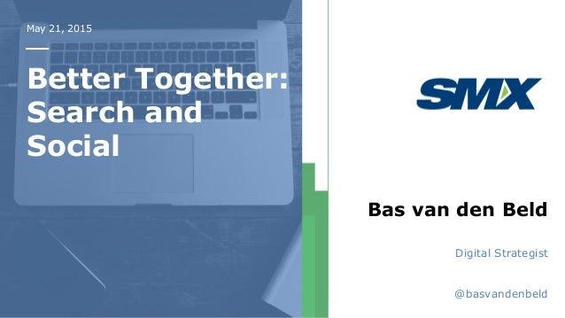 May 21, 2015 Better Together: Search and Social Bas van den Beld Digital Strategist @basvandenbeld