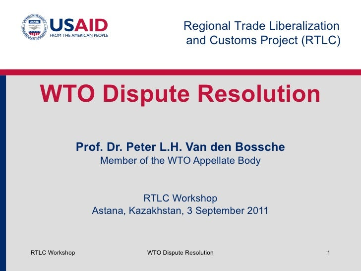WTO Dispute Resolution Prof. Dr. Peter L.H. Van den Bossche Member of the WTO Appellate Body RTLC Workshop Astana, Kazakhs...
