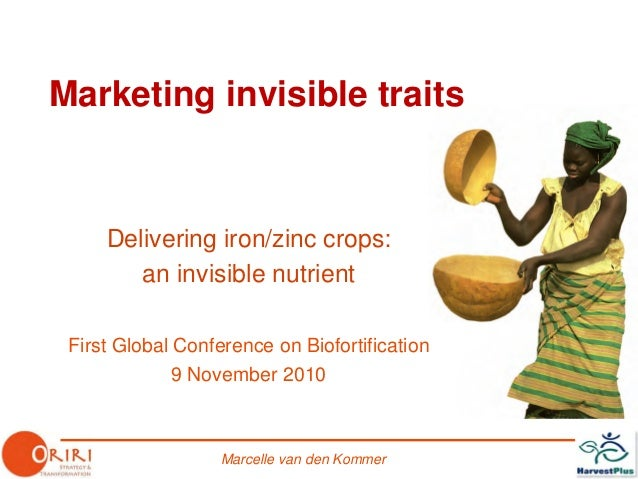 Marcelle van den Kommer Marketing invisible traits Delivering iron/zinc crops: an invisible nutrient First Global Conferen...