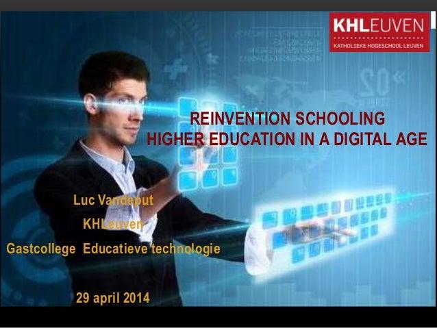 Luc Vandeput KHLeuven Gastcollege Educatieve technologie 29 april 2014 REINVENTION SCHOOLING HIGHER EDUCATION IN A DIGITAL...