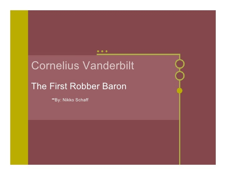Cornelius Vanderbilt The First Robber Baron     -By: Nikko Schaff