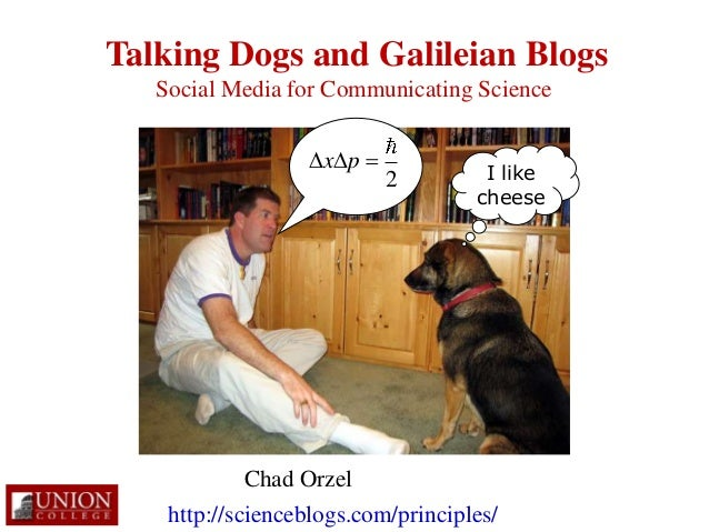Talking Dogs and Galileian Blogs I like cheese Chad Orzel Social Media for Communicating Science http://scienceblogs.com/p...