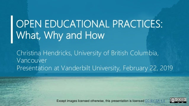 OPEN EDUCATIONAL PRACTICES: What, Why and How Christina Hendricks, University of British Columbia, Vancouver Presentation ...
