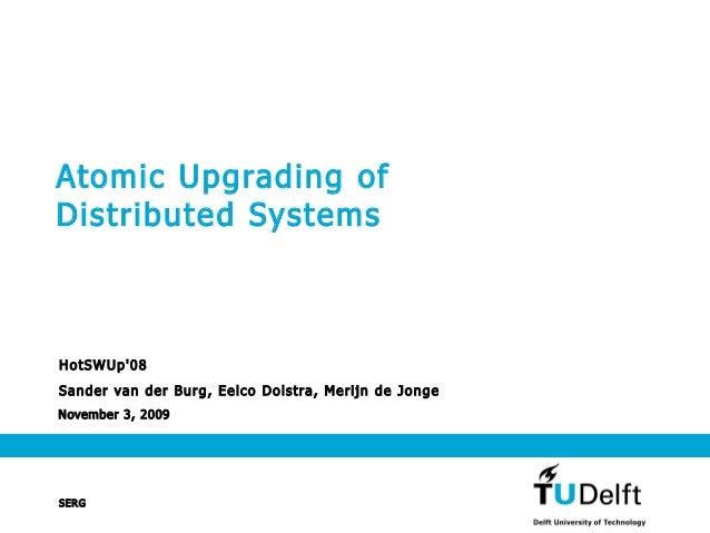 November 3, 2009 Atomic Upgrading of Distributed Systems HotSWUp'08 Sander van der Burg, Eelco Dolstra, Merijn de Jonge SE...