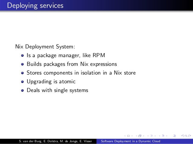 Deploying services Nix Deployment System: Is a package manager, like RPM Builds packages from Nix expressions Stores compo...