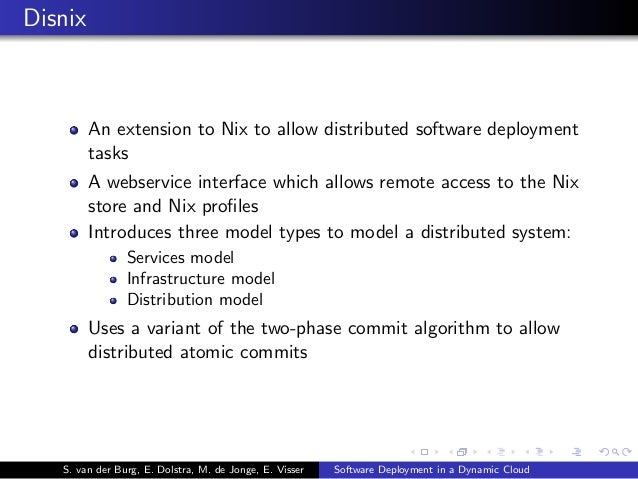 Disnix An extension to Nix to allow distributed software deployment tasks A webservice interface which allows remote acces...