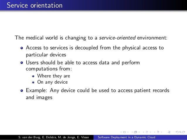 Service orientation The medical world is changing to a service-oriented environment: Access to services is decoupled from ...