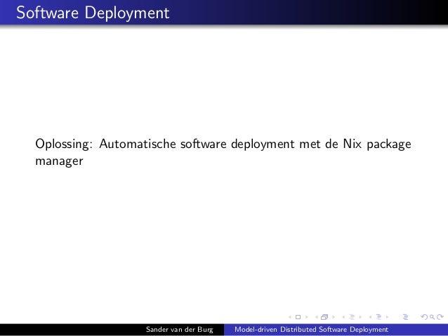 Software Deployment Oplossing: Automatische software deployment met de Nix package manager Sander van der Burg Model-drive...