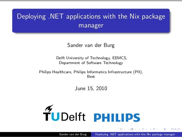 Deploying .NET applications with the Nix package manager Sander van der Burg Delft University of Technology, EEMCS, Depart...