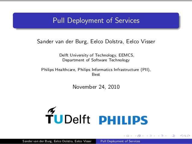 Pull Deployment of Services Sander van der Burg, Eelco Dolstra, Eelco Visser Delft University of Technology, EEMCS, Depart...