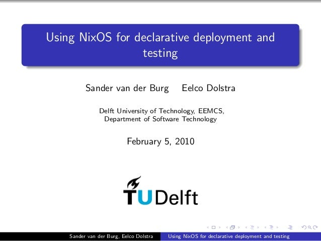Using NixOS for declarative deployment and testing Sander van der Burg Eelco Dolstra Delft University of Technology, EEMCS...