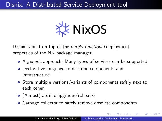 Disnix: A Distributed Service Deployment tool Disnix is built on top of the purely functional deployment properties of the...