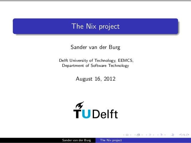 The Nix project Sander van der Burg Delft University of Technology, EEMCS, Department of Software Technology August 16, 20...