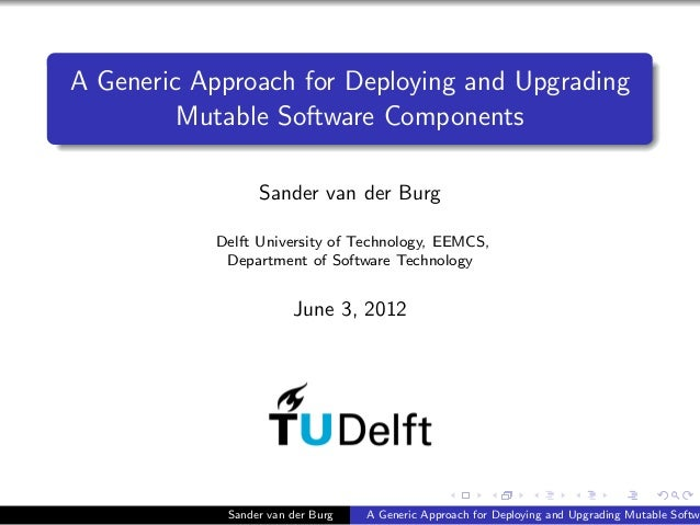 A Generic Approach for Deploying and Upgrading Mutable Software Components Sander van der Burg Delft University of Technol...