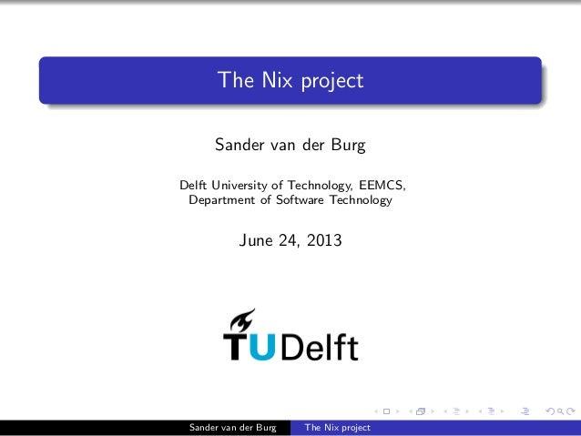 The Nix project Sander van der Burg Delft University of Technology, EEMCS, Department of Software Technology June 24, 2013...