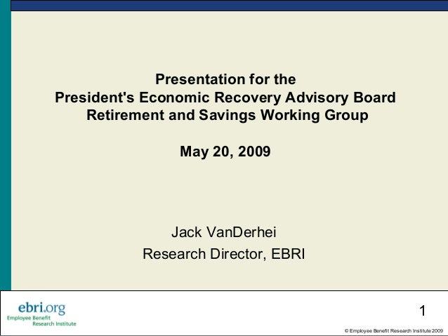 1 © Employee Benefit Research Institute 2009 Presentation for the President's Economic Recovery Advisory Board Retirement ...
